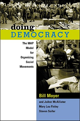 Doing Democracy: The MAP Model for Organizing Social Movements, Bill Moyer; JoAnn McAllister; Mary Lou Finley; Steven Soifer