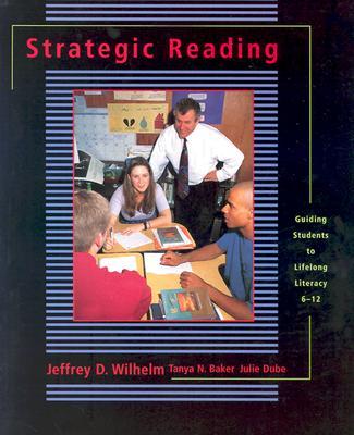 Strategic Reading: Guiding Students to Lifelong Literacy, 6-12, Baker, Tanya; Dube Hackett, Julie; Wilhelm, Jeffrey D