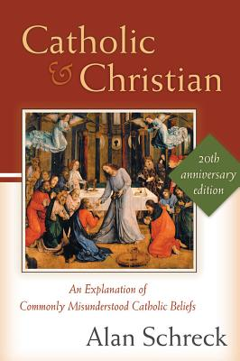Catholic and Christian: An Explanation of Commonly Misunderstood Catholic Beliefs, Alan Schreck