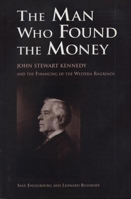 Image for The Man Who Found the Money: John Stewart Kennedy and the Financing of the Western Railroads