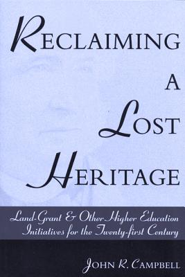 Reclaiming a Lost Heritage: Land Grant & Other Higher Education Initiatives for the Twenty-first Century, Campbell, John R.