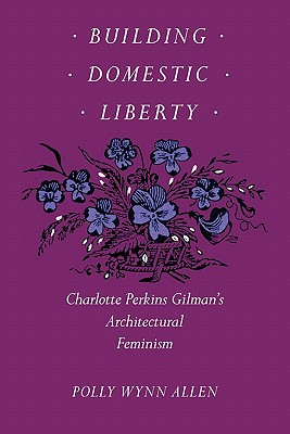 Image for Building Domestic Liberty: Charlotte Perkins Gilman's Architectural Feminism