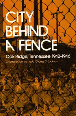 City Behind A Fence: Oak Ridge, Tennessee, 1942-1946, Charles W. Johnson; Charles O. Jackson