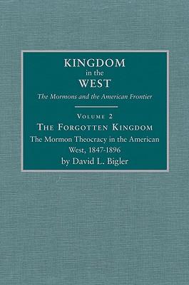 Forgotten Kingdom: The Mormon Theocracy in the American West, 1847-1896 (Kingdom in the West, V. 2), David L. Bigler