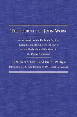 The Journal of John Work A Chief-trader of the Hudson's Bay Co. During His Expedition From Vancouver to the Flatheads and Blackfeet of the Pacific Northwest Edited, and With Account of the Fur Trade in the Northwest, and Life of Work