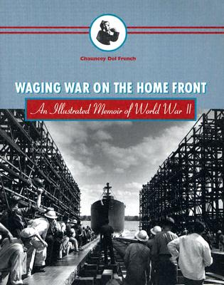 Waging War on the Home Front: An Illustrated Memoir of World War II, Del French, Chauncey