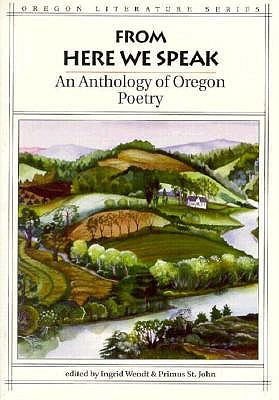 From Here We Speak : An Anthology of Oregon Poetry (Oregon Literature Ser., Vol. 4), Wendt, Ingrid (editor); St. John, Primus (editor), Illustrated by B & W Photos