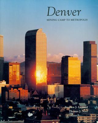Denver: Mining Camp to Metropolis, Leonard, Stephen J.;Noel, Thomas J.