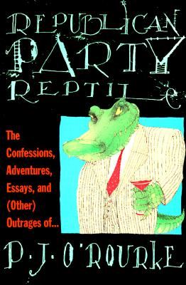 Republican Party Reptile: The Confessions, Adventures, Essays, and (Other) Outrages of..., P. J. O'Rourke
