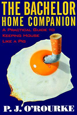 The Bachelor Home Companion: A Practical Guide to Keeping House Like a Pig, O'Rourke, P. J.