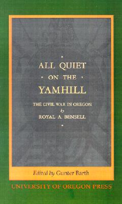 All Quiet on the Yamhill: The Civil War in Oregon, Bensell, Royal A.