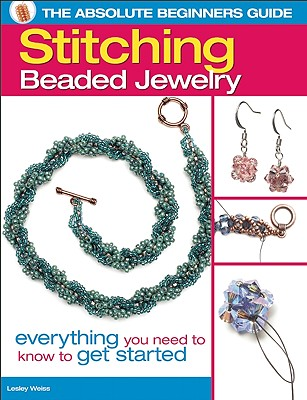 The Absolute Beginners Guide: Stitching Beaded Jewelry: Everything You Need to Know to Get Started, Lesley Weiss