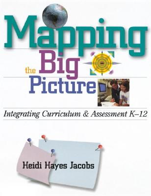 Mapping the Big Picture: Integrating Curriculum & Assessment K-12, Heidi Hayes Jacobs
