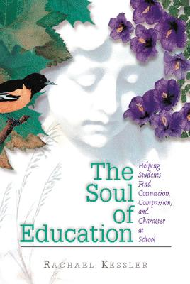 The Soul of Education: Helping Students Find Connection, Compassion, and Character at School, Kessler, Rachael