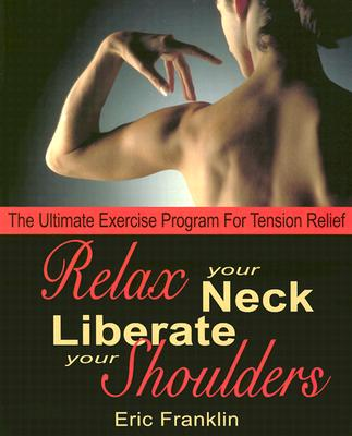 Relax Your Neck, Liberate Your Shoulders: The Ultimate Exercise Program for Tension Relief, Eric Franklin