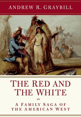 The Red and the White: A Family Saga of the American West, Andrew R. Graybill