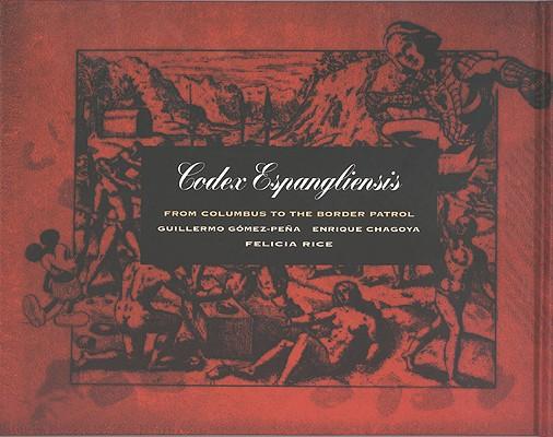 Codex Espangliensis: From Columbus to the Border Patrol, Guillermo G�mez-Pe�a; Enrique Chagoya; Felicia Rice
