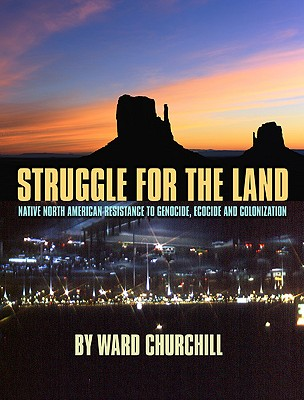 Struggle for the Land: Native North American Resistance to Genocide, Ecocide, and Colonization, Churchill, Ward
