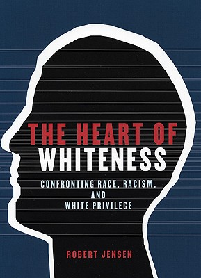 The Heart of Whiteness: Confronting Race, Racism and White Privilege, Jensen, Robert