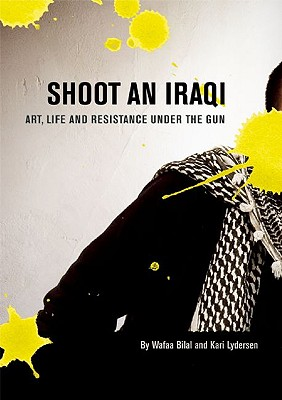 Shoot an Iraqi: Art, Life and Resistance Under the Gun, Wafaa Bilal; Kari Lydersen