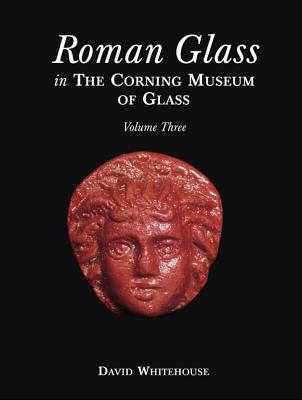Image for Roman Glass in the Corning Museum of Glass: Roman Glass in the Corning Museum, Volume 3 (Catalog) (Volume III)