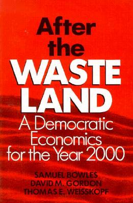 After the Waste Land: Democratic Economics for the Year 2000, Bowles, Samuel; Gordon, David M.; Weisskopf, Thomas E.