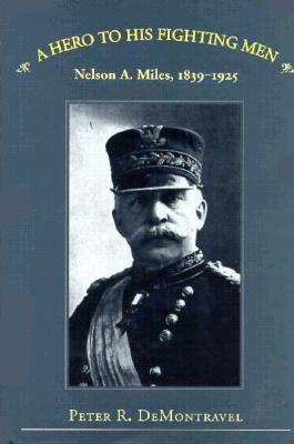 Image for A Hero to His Fighting Men: Nelson A. Miles, 1839-1925