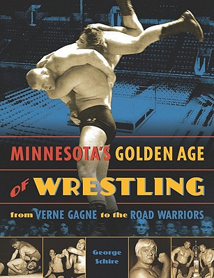 Minnesota's Golden Age of Wrestling: From Verne Gagne to the Road Warriors, Schire, George
