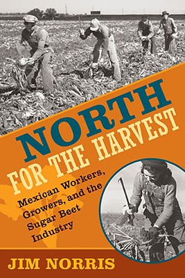 North for the Harvest: Mexican Workers, Growers, and the Sugar Beet Industry, Norris, Jim