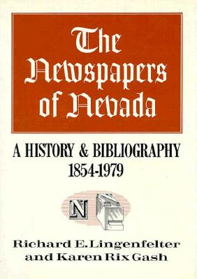 The Newspapers Of Nevada: A History And Bibliography, 1854-1979, Richard E. Lingenfelter, Karen Rix Gash