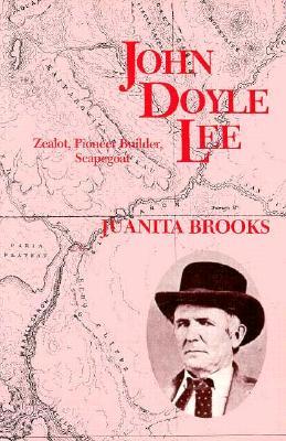 John Doyle Lee: Zealot, Pioneer Builder, Scapegoat, JUANITA BROOKS