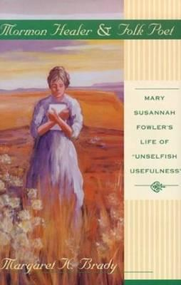 Mormon Healer Folk Poet: Mary Susannah Fowler's Life of 'Unselfish Usefulness', Brady, Margaret