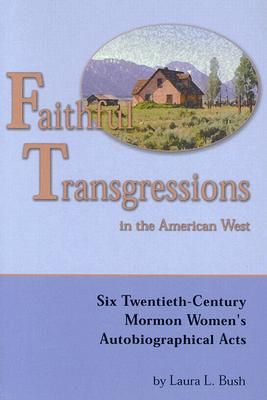 Image for Faithful Transgressions In The American West: Six Twentieth-Century Mormon Women's Autobiographical Acts