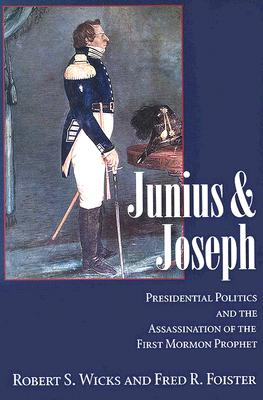 Junius And Joseph: Presidential Politics and the Assassination of the First Mormon Prophet, Robert S. Wicks, Fred R. Foister