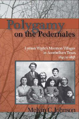 Polygamy on the Pedernales: Lyman Wight's Mormon Villages in Antebellum Texas 1845-1858, Melvin C Johnson