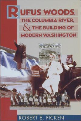 Rufus Woods, the Columbia River, & the Building of Modern Washington, Ficken, Robert E.