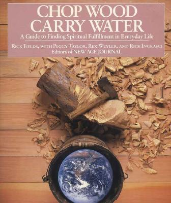Chop Wood, Carry Water: A Guide to Finding Spiritual Fulfillment in Everyday Life, Fields, Rick