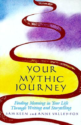 Your Mythic Journey: Finding Meaning in Your Life Through Writing and Storytelling (Inner Work Book), Sam  Keen; Anne Valley-Fox
