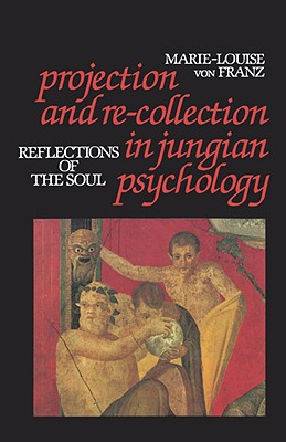 Projection and Re-Collection in Jungian Psychology: Reflections of the Soul (Reality of the Psyche Series), Marie-Louise Von Franz