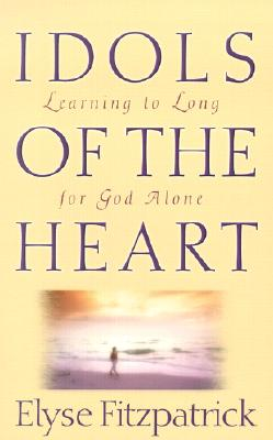 Idols of the Heart: Learning to Long for God Alone, Elyse Fitzpatrick