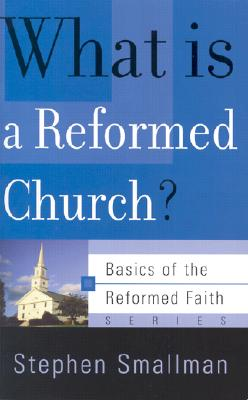 What Is a Reformed Church? (Basics of the Reformed Faith), Stephen Smallman