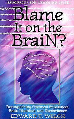Blame It on the Brain? : Distinguishing Chemical Imbalances, Brain Disorders, and Disobedience, EDWARD T. WELCH