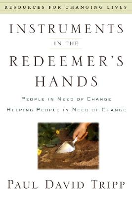 Instruments in the Redeemer's Hands: People in Need of Change Helping People in Need of Change (Resources for Changing Lives), Paul David Tripp