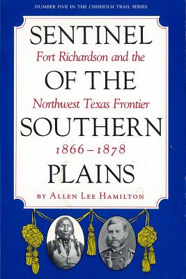 Sentinel of the Southern Plains, 1866-1878: Fort Richardson and the Northwest Texas Frontier (Chisholm Trail Series), Hamilton, Allen