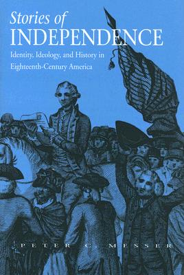 Stories of Independence: Identity, Ideology, and History in Eighteenth-Century America, Messer, Peter
