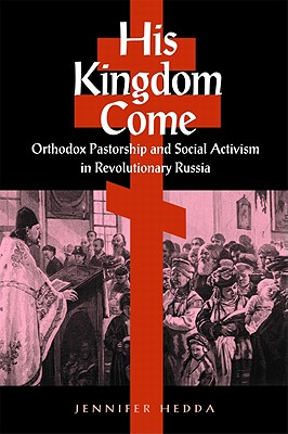 His Kingdom Come: Orthodox Pastorship and Social Activism in Revolutionary Russia, Jennifer Hedda