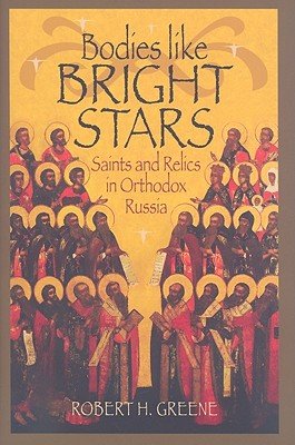 BODIES LIKE BRIGHT STARS: SAINTS AND RELICS IN ORTHODOX RUSSIA, ROBERT H GREENE
