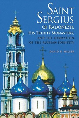 Saint Sergius of Radonezh, His Trinity Monastery, and the Formation of the Russian Identity, David B. Miller