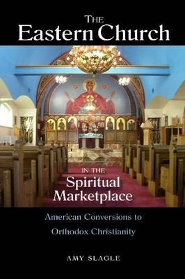The Eastern Church in the Spiritual Marketplace: American Conversions to Orthodox Christianity, Amy Slagle
