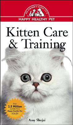 Kitten Care & Training: An Owner's Guide to a Happy Healthy Pet, Amy D. Shojai